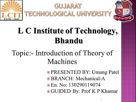 Topic:- Introduction of Theory of Machines 1  PRESENTED BY: Umang Patel  BRANCH: Mechanical-A  En. No: 130290119074  GUIDED By: Prof K P Khamar L C.