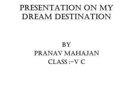 PRESENTATION ON MY DREAM DESTINATION BY PRANAV MAHAJAN CLASS :-V C.