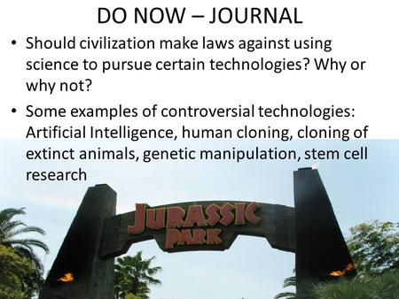 DO NOW – JOURNAL Should civilization make laws against using science to pursue certain technologies? Why or why not? Some examples of controversial technologies: