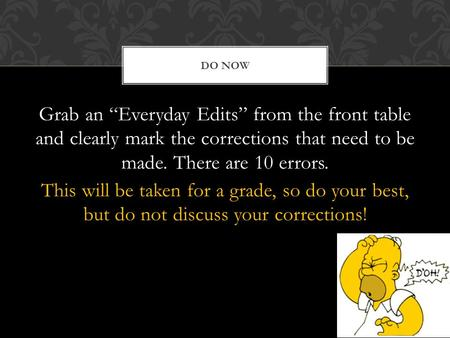 "DO NOW Grab an ""Everyday Edits"" from the front table and clearly mark the corrections that need to be made. There are 10 errors. This will be taken for."