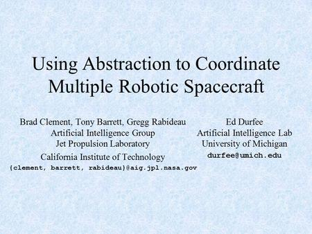 Using Abstraction to Coordinate Multiple Robotic Spacecraft Brad Clement, Tony Barrett, Gregg Rabideau Artificial Intelligence Group Jet Propulsion Laboratory.