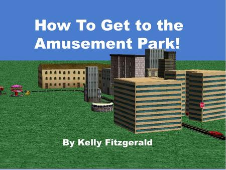 How To Get To The Amusement Park! By Kelly Fitzgerald How To Get to the Amusement Park! By Kelly Fitzgerald.