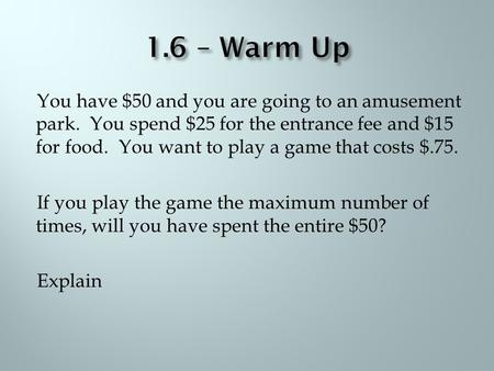 You have $50 and you are going to an amusement park. You spend $25 for the entrance fee and $15 for food. You want to play a game that costs $.75. If you.