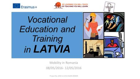 Vocational Education and Training in LATVIA Mobility in Romania 08/05/2016- 12/05/2016 Project No. 2015-1-LVO2-KA205-000609.