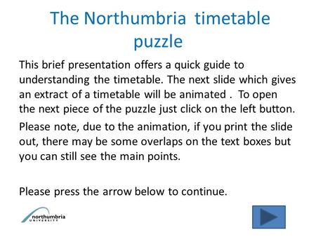The Northumbria timetable puzzle This brief presentation offers a quick guide to understanding the timetable. The next slide which gives an extract of.