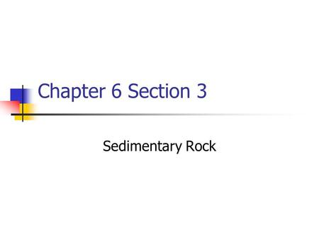 Chapter 6 Section 3 Sedimentary Rock. Formation Sediment (small particles of sand, clay, or pebbles) get cemented together.