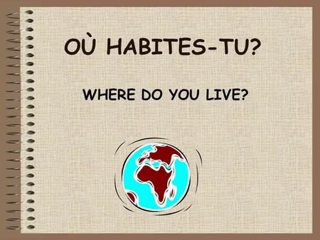 OÙ HABITES-TU? WHERE DO YOU LIVE? OÙ HABITES-TU? Today we are learning; –how to say what country you live in. –how to be able to tell whether a country.