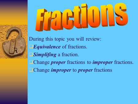 During this topic you will review: EEquivalence of fractions. SSimplifing a fraction. CChange proper fractions to improper fractions. CChange.