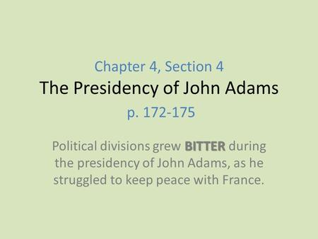Chapter 4, Section 4 The Presidency of John Adams p. 172-175 BITTER Political divisions grew BITTER during the presidency of John Adams, as he struggled.