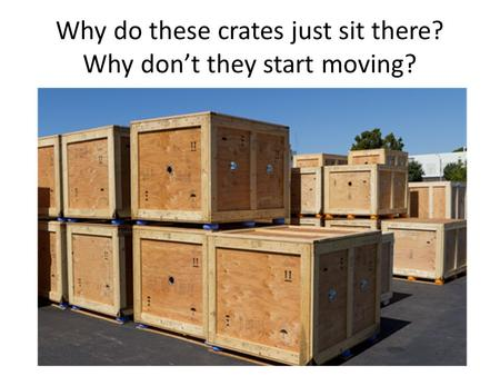 Why do these crates just sit there? Why don't they start moving?