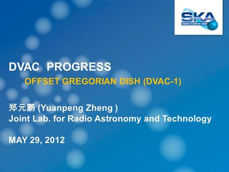 DVAC PROGRESS OFFSET GREGORIAN DISH (DVAC-1) 郑元鹏 (Yuanpeng Zheng ) Joint Lab. for Radio Astronomy and Technology MAY 29, 2012.
