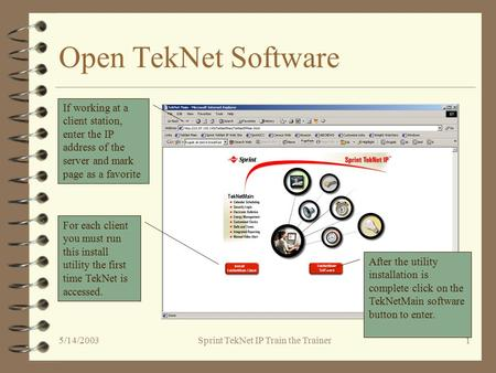 5/14/2003Sprint TekNet IP Train the Trainer1 Open TekNet Software If working at a client station, enter the IP address of the server and mark page as a.