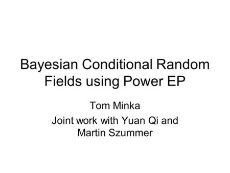 Bayesian Conditional Random Fields using Power EP Tom Minka Joint work with Yuan Qi and Martin Szummer.