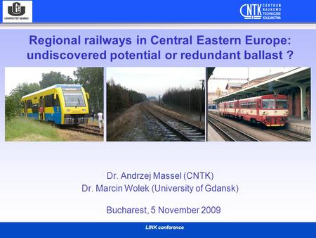 LINK conference Regional railways in Central Eastern Europe: undiscovered potential or redundant ballast ? Dr. Andrzej Massel (CNTK) Dr. Marcin Wolek (University.