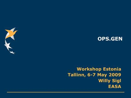 OPS.GEN Workshop Estonia Tallinn, 6-7 May 2009 Willy Sigl EASA.