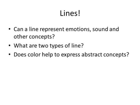 Lines! Can a line represent emotions, sound and other concepts? What are two types of line? Does color help to express abstract concepts?
