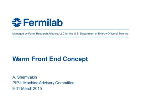 Warm Front End Concept A. Shemyakin PIP-II Machine Advisory Committee 9-11 March 2015.