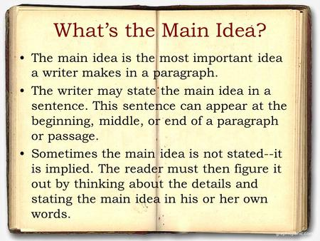What's the Main Idea? The main idea is the most important idea a writer makes in a paragraph. The writer may state the main idea in a sentence. This sentence.