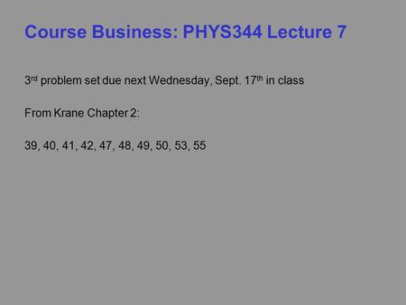 Course Business: PHYS344 Lecture 7 3 rd problem set due next Wednesday, Sept. 17 th in class From Krane Chapter 2: 39, 40, 41, 42, 47, 48, 49, 50, 53,