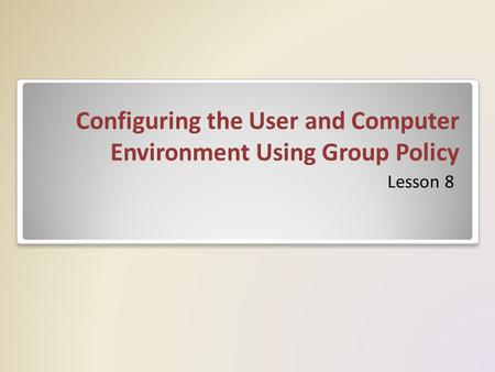 Configuring the User and Computer Environment Using Group Policy Lesson 8.