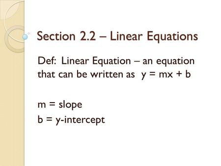 Section 2.2 – Linear Equations Def: Linear Equation – an equation that can be written as y = mx + b m = slope b = y-intercept.