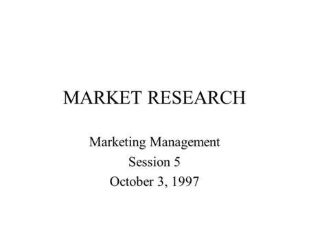 MARKET RESEARCH Marketing Management Session 5 October 3, 1997.