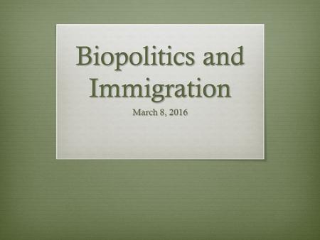 Biopolitics and Immigration March 8, 2016. Definition of Biopolitics The practice of modern nation states and their regulation of their subjects through.