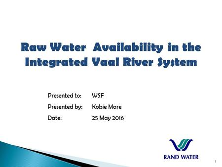 Raw Water Availability in the Integrated Vaal River System Presented to:WSF Presented by:Kobie Mare Date:25 May 2016 1.