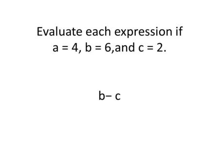 Evaluate each expression if a = 4, b = 6,and c = 2. b− c.