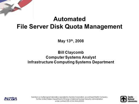 Automated File Server Disk Quota Management May 13 th, 2008 Bill Claycomb Computer Systems Analyst Infrastructure Computing Systems Department Sandia is.