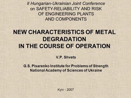 NEW CHARACTERISTICS OF METAL DEGRADATION IN THE COURSE OF OPERATION V.P. Shvets G.S. Pisarenko Institute for Problems of Strength National Academy of Sciences.