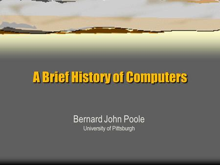 A Brief History of Computers Bernard John Poole University of Pittsburgh.