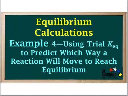 Equilibrium Calculations Example 4—Using Trial K eq to Predict Which Way a Reaction Will Move to Reach Equilibrium.