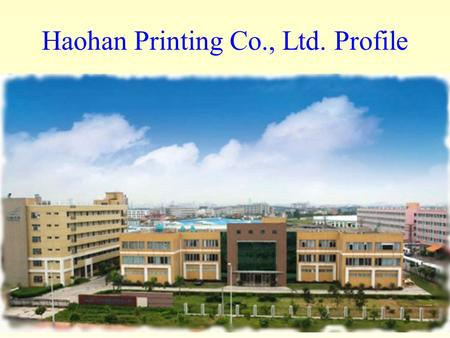 Haohan Printing Co., Ltd. Profile. Location : Guangzhou China Established in : 1991 Land Area : 14,000 square meters Specialize :Paper Products manufacturing.