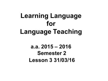 Learning Language for Language Teaching a.a. 2015 – 2016 Semester 2 Lesson 3 31/03/16.