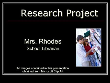 Research Project Research Project Mrs. Rhodes School Librarian All images contained in this presentation obtained from Microsoft Clip Art.