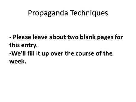 Propaganda Techniques - Please leave about two blank pages for this entry. -We'll fill it up over the course of the week.