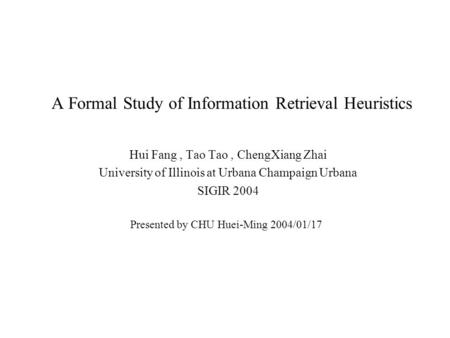 A Formal Study of Information Retrieval Heuristics Hui Fang, Tao Tao, ChengXiang Zhai University of Illinois at Urbana Champaign Urbana SIGIR 2004 Presented.