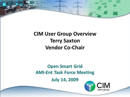 CIM User Group Overview Terry Saxton Vendor Co-Chair Open Smart Grid AMI-Ent Task Force Meeting July 14, 2009.