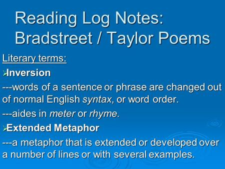 Reading Log Notes: Bradstreet / Taylor Poems Literary terms:  Inversion ---words of a sentence or phrase are changed out of normal English syntax, or.