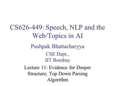 CS626-449: Speech, NLP and the Web/Topics in AI Pushpak Bhattacharyya CSE Dept., IIT Bombay Lecture 11: Evidence for Deeper Structure; Top Down Parsing.