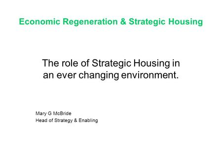 Economic Regeneration & Strategic Housing The role of Strategic Housing in an ever changing environment. Mary G McBride Head of Strategy & Enabling.