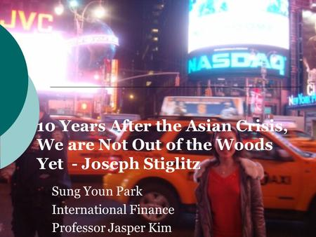 10 Years After the Asian Crisis, We are Not Out of the Woods Yet - Joseph Stiglitz Sung Youn Park International Finance Professor Jasper Kim.
