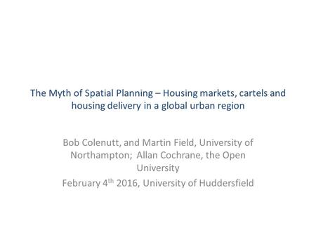 The Myth of Spatial Planning – Housing markets, cartels and housing delivery in a global urban region Bob Colenutt, and Martin Field, University of Northampton;