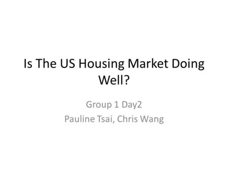 Is The US Housing Market Doing Well? Group 1 Day2 Pauline Tsai, Chris Wang.