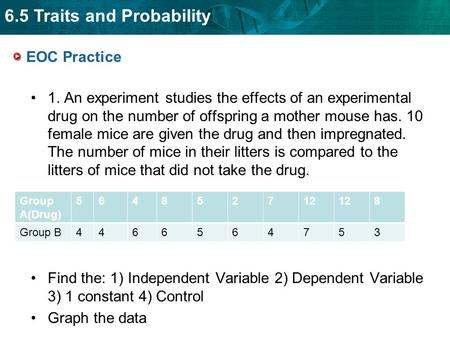 6.5 Traits and Probability EOC Practice 1. An experiment studies the effects of an experimental drug on the number of offspring a mother mouse has. 10.