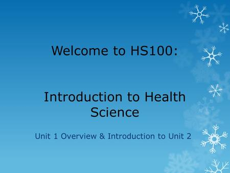 Welcome to HS100: Introduction to Health Science Unit 1 Overview & Introduction to Unit 2.