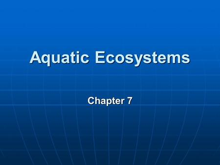 Aquatic Ecosystems Chapter 7. Aquatic Environments: Types and Characteristics Aquatic Life zones Aquatic Life zones Saltwater Saltwater Freshwater Freshwater.