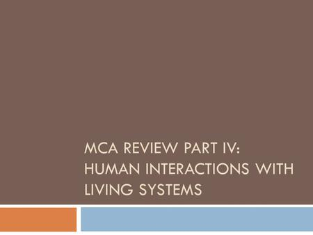 MCA REVIEW PART IV: HUMAN INTERACTIONS WITH LIVING SYSTEMS.