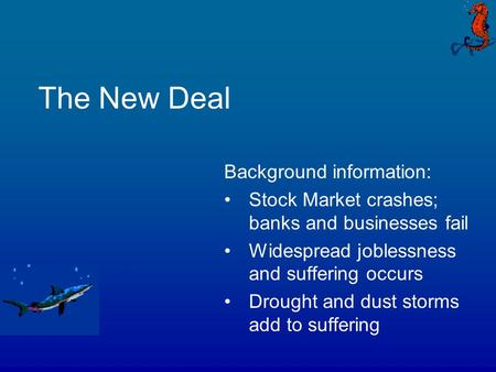 The New Deal Background information: Stock Market crashes; banks and businesses fail Widespread joblessness and suffering occurs Drought and dust storms.